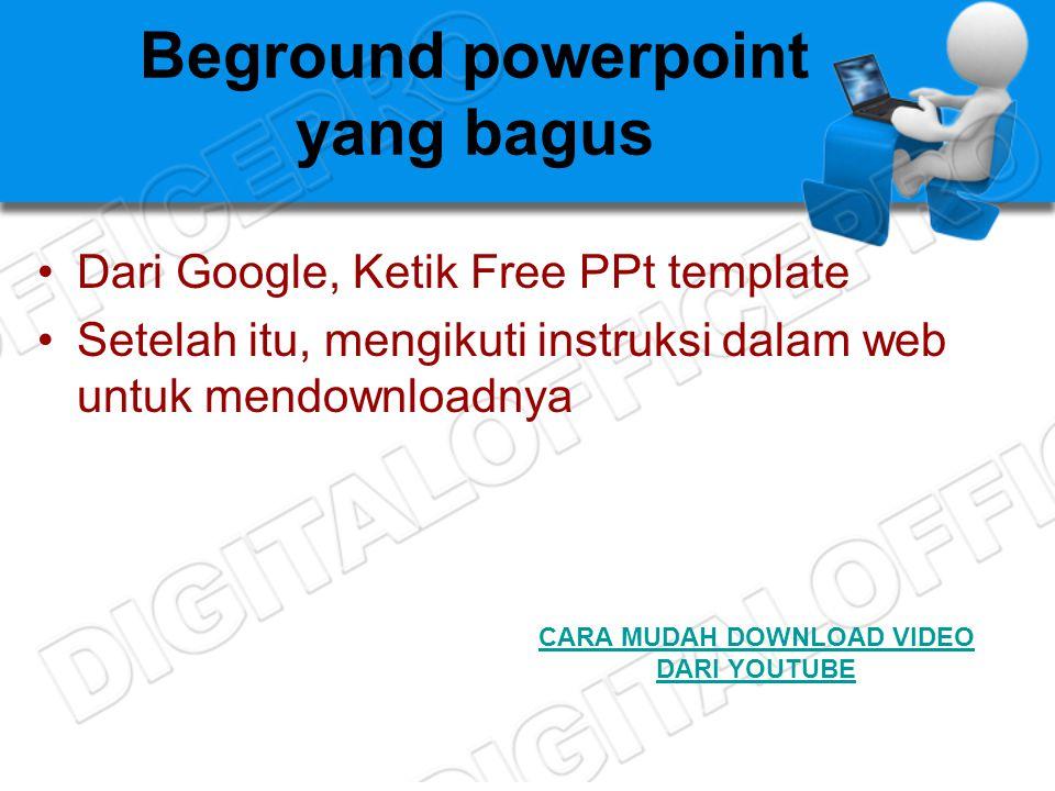 Beground powerpoint yang bagus •Dari Google, Ketik Free PPt template •Setelah itu, mengikuti instruksi dalam web untuk mendownloadnya CARA MUDAH DOWNLOAD VIDEO DARI YOUTUBE