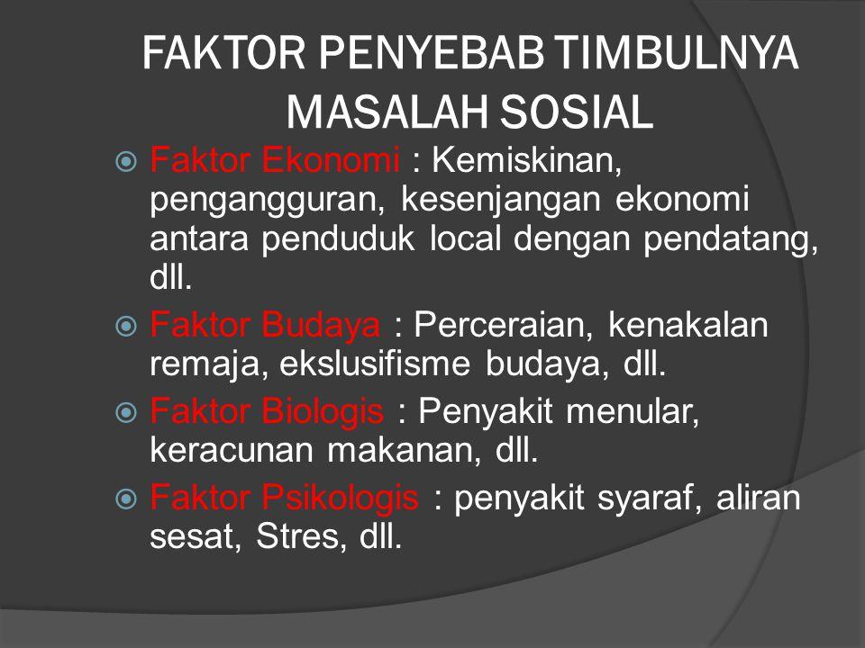 FAKTOR PENYEBAB TIMBULNYA MASALAH SOSIAL  Faktor Ekonomi : Kemiskinan, pengangguran, kesenjangan ekonomi antara penduduk local dengan pendatang, dll.