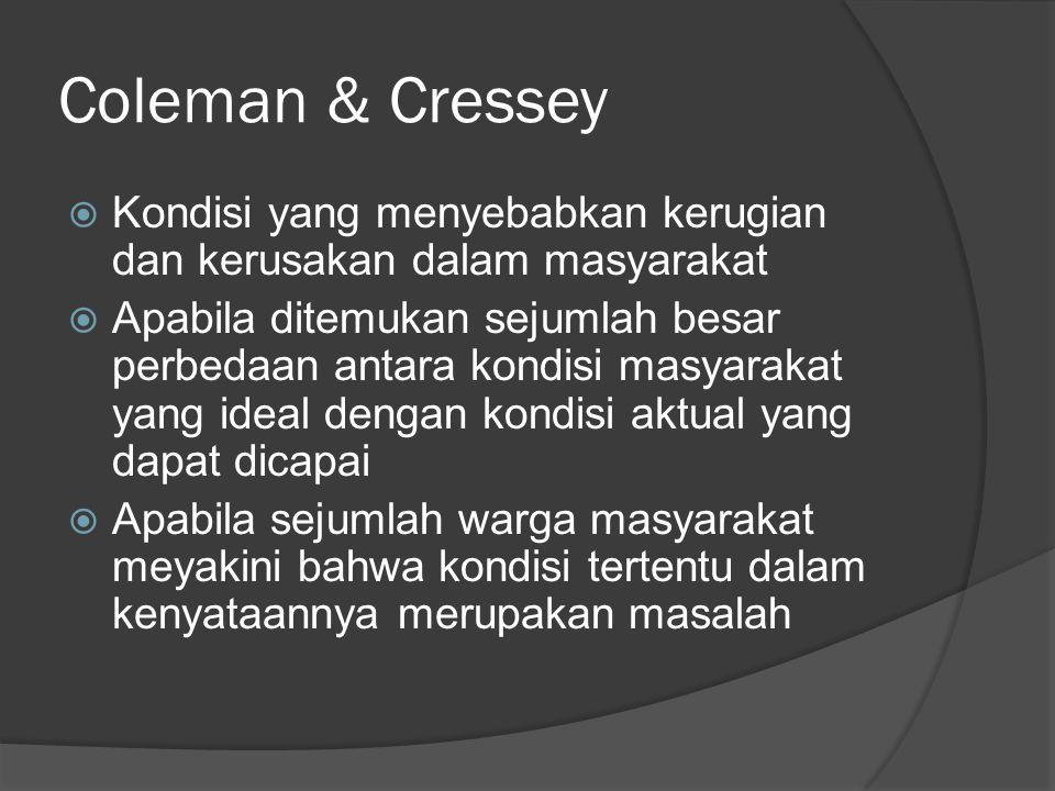 Coleman & Cressey  Kondisi yang menyebabkan kerugian dan kerusakan dalam masyarakat  Apabila ditemukan sejumlah besar perbedaan antara kondisi masyarakat yang ideal dengan kondisi aktual yang dapat dicapai  Apabila sejumlah warga masyarakat meyakini bahwa kondisi tertentu dalam kenyataannya merupakan masalah