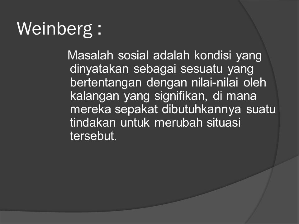 Weinberg : Masalah sosial adalah kondisi yang dinyatakan sebagai sesuatu yang bertentangan dengan nilai-nilai oleh kalangan yang signifikan, di mana mereka sepakat dibutuhkannya suatu tindakan untuk merubah situasi tersebut.