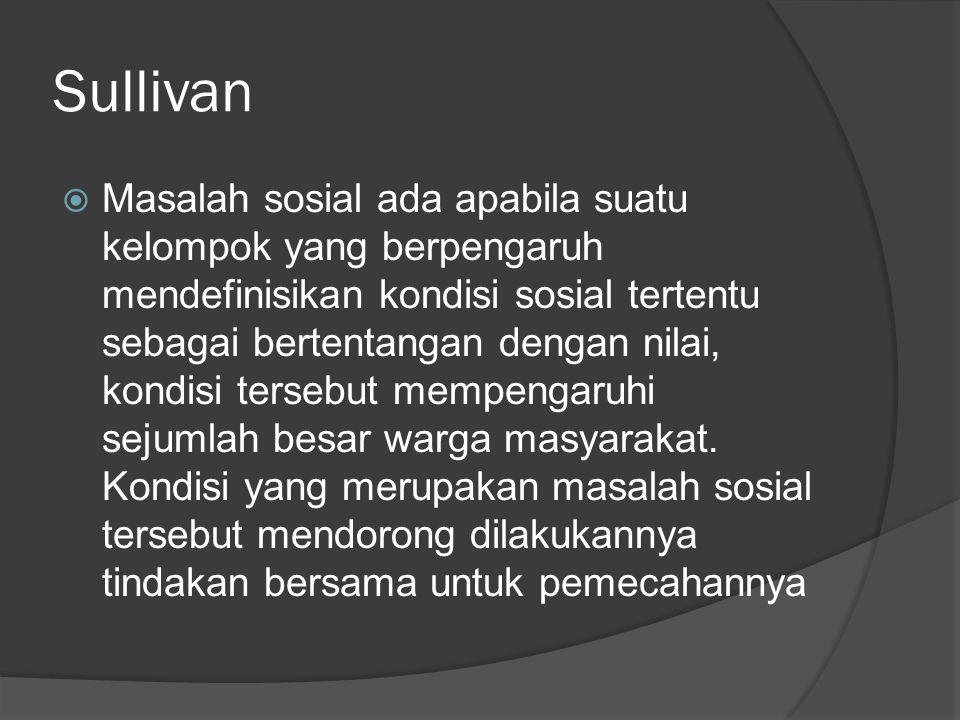 Sullivan  Masalah sosial ada apabila suatu kelompok yang berpengaruh mendefinisikan kondisi sosial tertentu sebagai bertentangan dengan nilai, kondisi tersebut mempengaruhi sejumlah besar warga masyarakat.