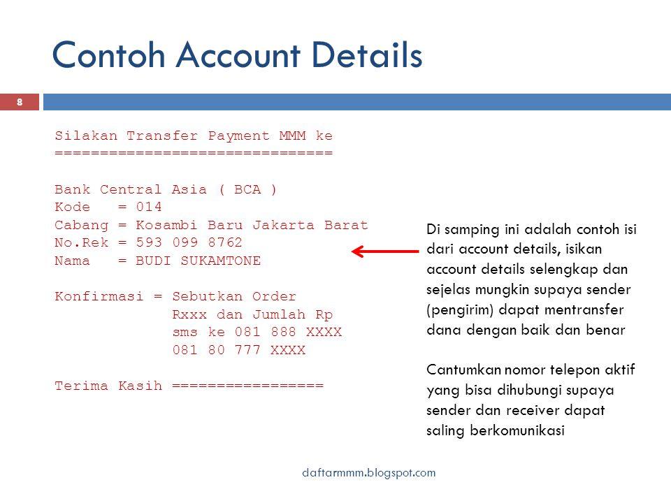 Contoh Account Details daftarmmm.blogspot.com 8 Silakan Transfer Payment MMM ke =============================== Bank Central Asia ( BCA ) Kode = 014 Cabang = Kosambi Baru Jakarta Barat No.Rek = 593 099 8762 Nama = BUDI SUKAMTONE Konfirmasi = Sebutkan Order Rxxx dan Jumlah Rp sms ke 081 888 XXXX 081 80 777 XXXX Terima Kasih ================= Di samping ini adalah contoh isi dari account details, isikan account details selengkap dan sejelas mungkin supaya sender (pengirim) dapat mentransfer dana dengan baik dan benar Cantumkan nomor telepon aktif yang bisa dihubungi supaya sender dan receiver dapat saling berkomunikasi