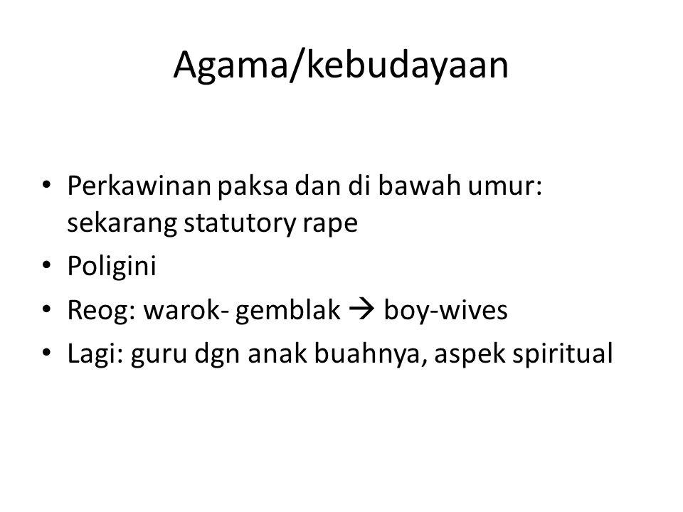 Agama/kebudayaan • Perkawinan paksa dan di bawah umur: sekarang statutory rape • Poligini • Reog: warok- gemblak  boy-wives • Lagi: guru dgn anak buahnya, aspek spiritual