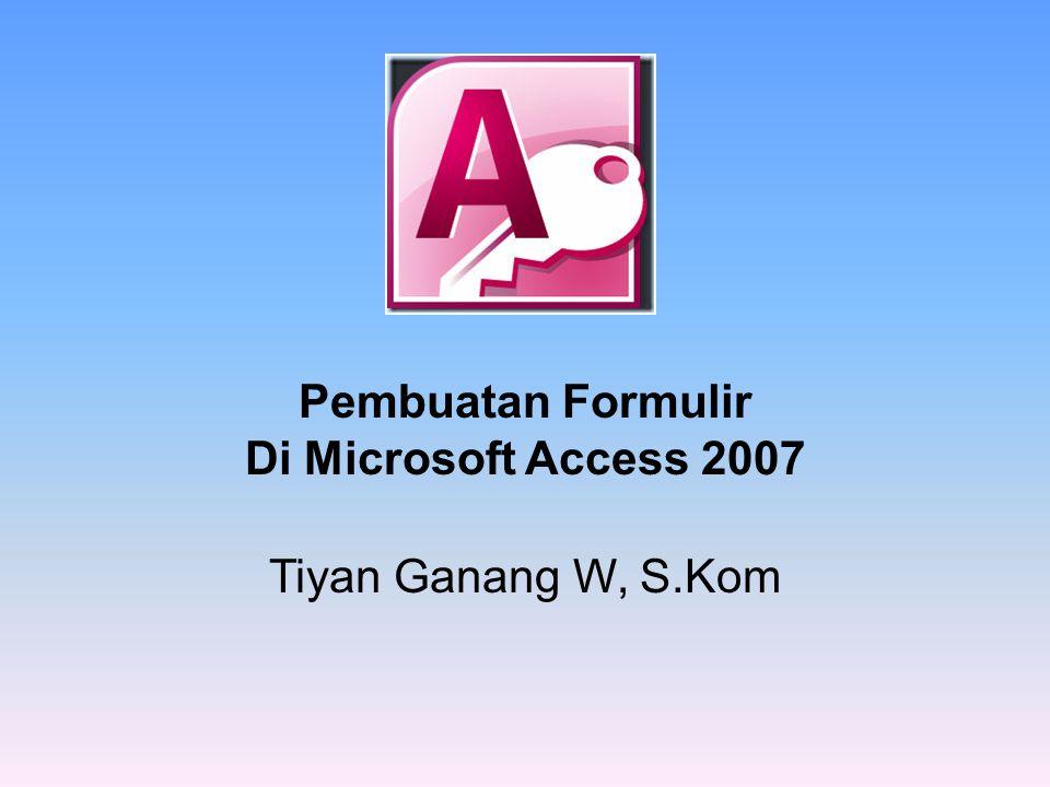 Pembuatan Formulir Di Microsoft Access 2007 Tiyan Ganang W, S.Kom