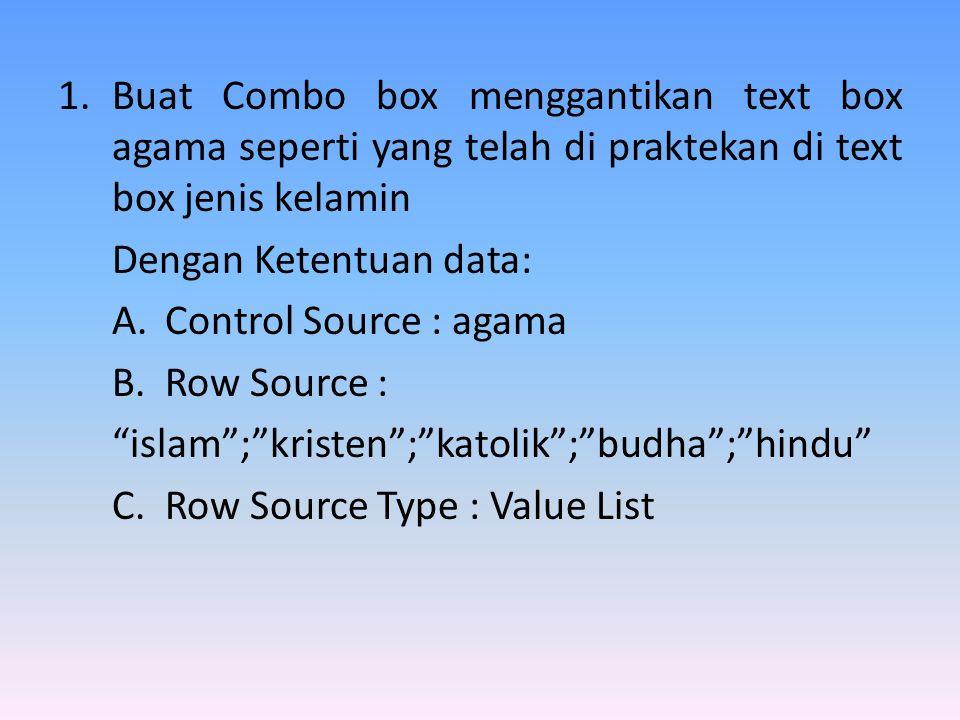 1.Buat Combo box menggantikan text box agama seperti yang telah di praktekan di text box jenis kelamin Dengan Ketentuan data: A.Control Source : agama B.Row Source : islam ; kristen ; katolik ; budha ; hindu C.Row Source Type : Value List