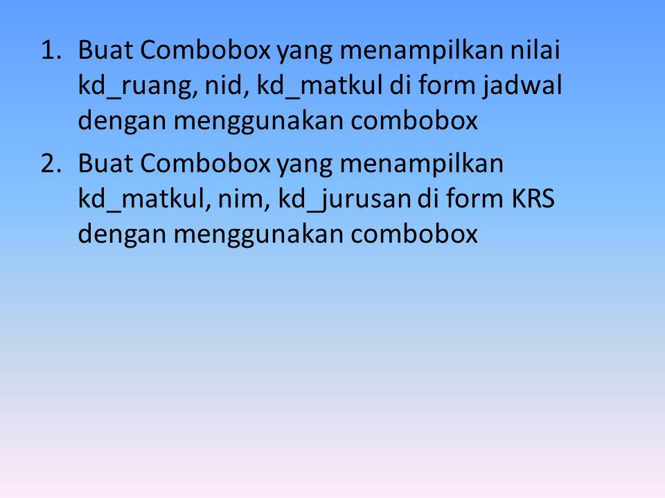 1.Buat Combobox yang menampilkan nilai kd_ruang, nid, kd_matkul di form jadwal dengan menggunakan combobox 2.Buat Combobox yang menampilkan kd_matkul, nim, kd_jurusan di form KRS dengan menggunakan combobox