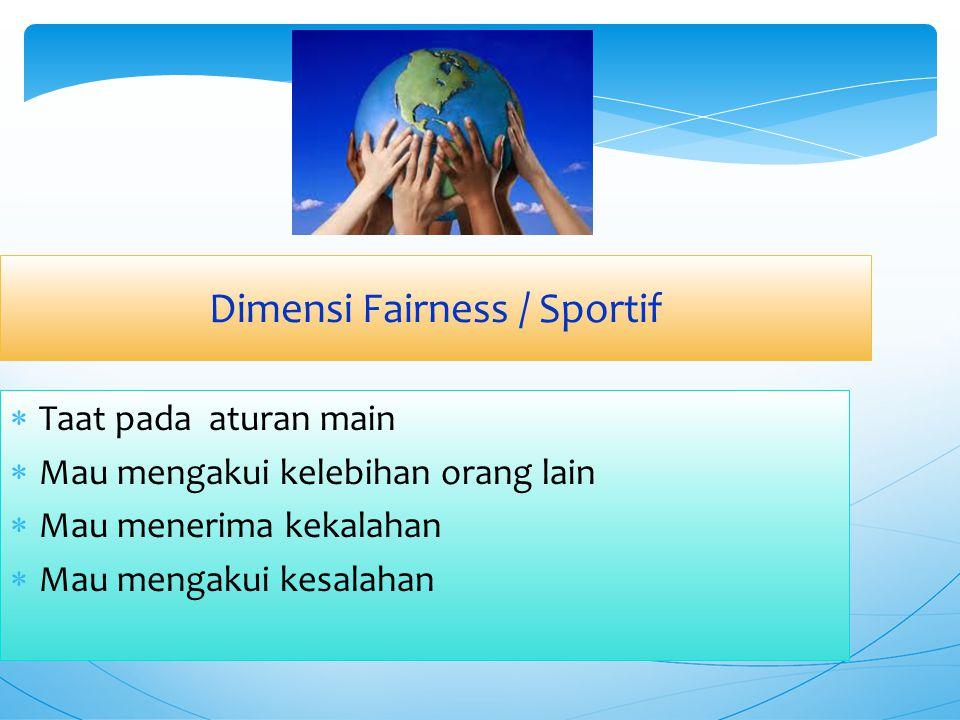 Dimensi Fairness / Sportif  Taat pada aturan main  Mau mengakui kelebihan orang lain  Mau menerima kekalahan  Mau mengakui kesalahan