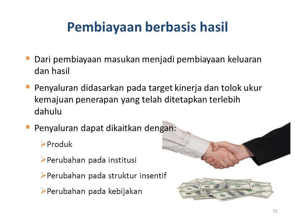 Pembiayaan berbasis hasil 15  Dari pembiayaan masukan menjadi pembiayaan keluaran dan hasil  Penyaluran didasarkan pada target kinerja dan tolok ukur kemajuan penerapan yang telah ditetapkan terlebih dahulu  Penyaluran dapat dikaitkan dengan:  Produk  Perubahan pada institusi  Perubahan pada struktur insentif  Perubahan pada kebijakan