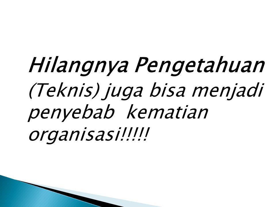 Hilangnya Pengetahuan (Teknis) juga bisa menjadi penyebab kematian organisasi!!!!!