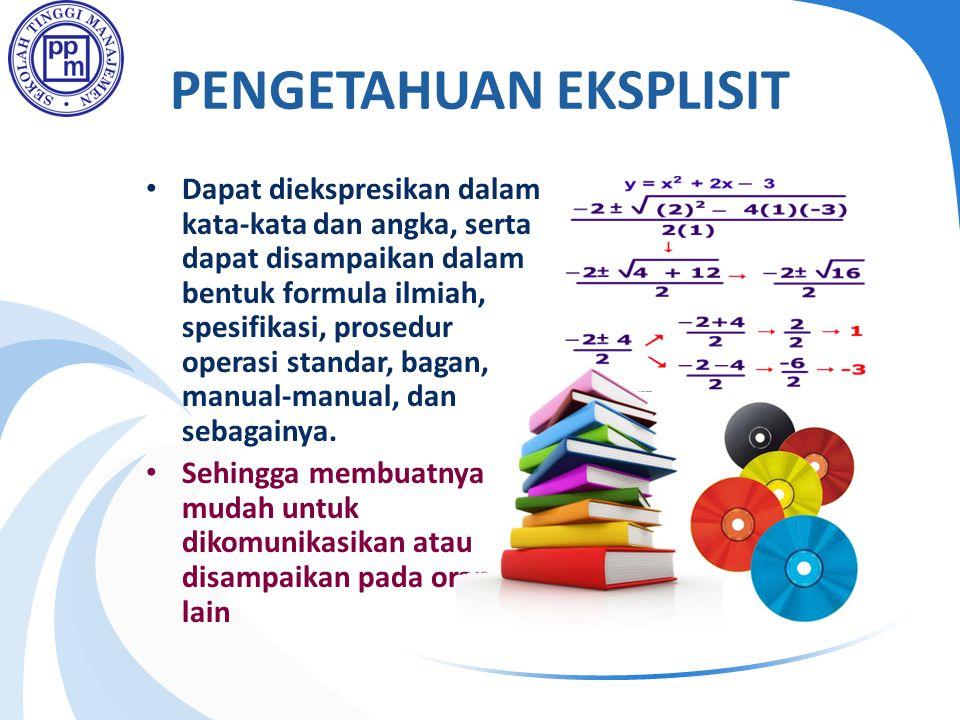 PENGETAHUAN EKSPLISIT • Dapat diekspresikan dalam kata-kata dan angka, serta dapat disampaikan dalam bentuk formula ilmiah, spesifikasi, prosedur operasi standar, bagan, manual-manual, dan sebagainya.
