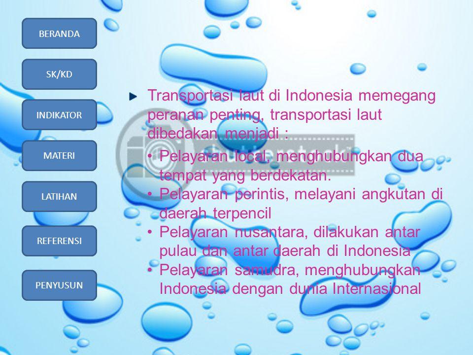 BERANDA SK/KD INDIKATOR MATERI LATIHAN REFERENSI PENYUSUN Transportasi laut di Indonesia memegang peranan penting, transportasi laut dibedakan menjadi