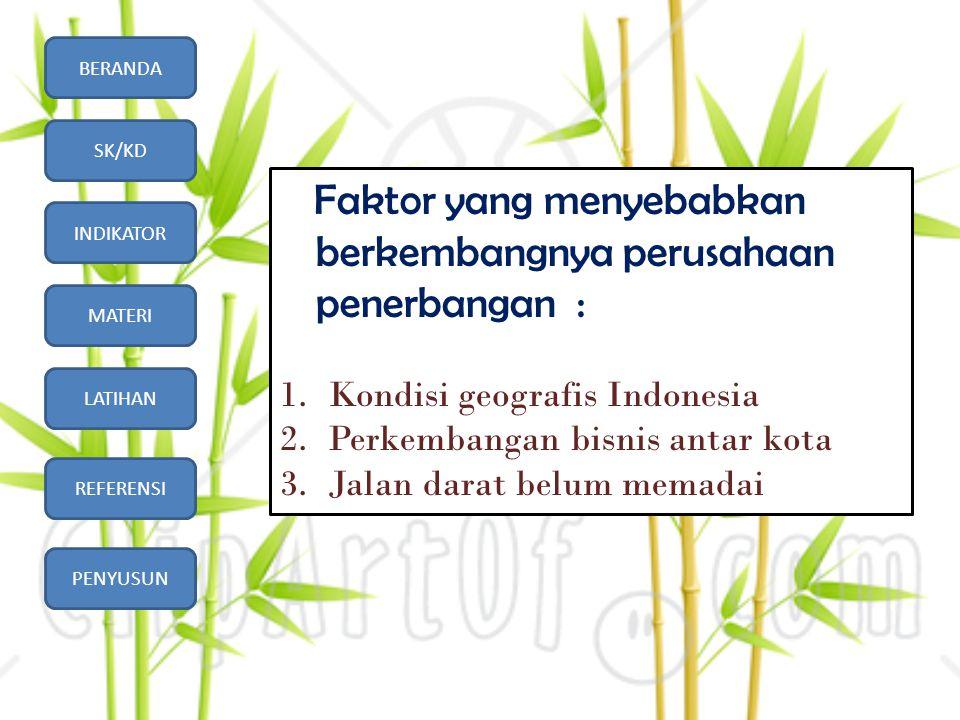 BERANDA SK/KD INDIKATOR MATERI LATIHAN REFERENSI PENYUSUN Faktor yang menyebabkan berkembangnya perusahaan penerbangan : 1.Kondisi geografis Indonesia