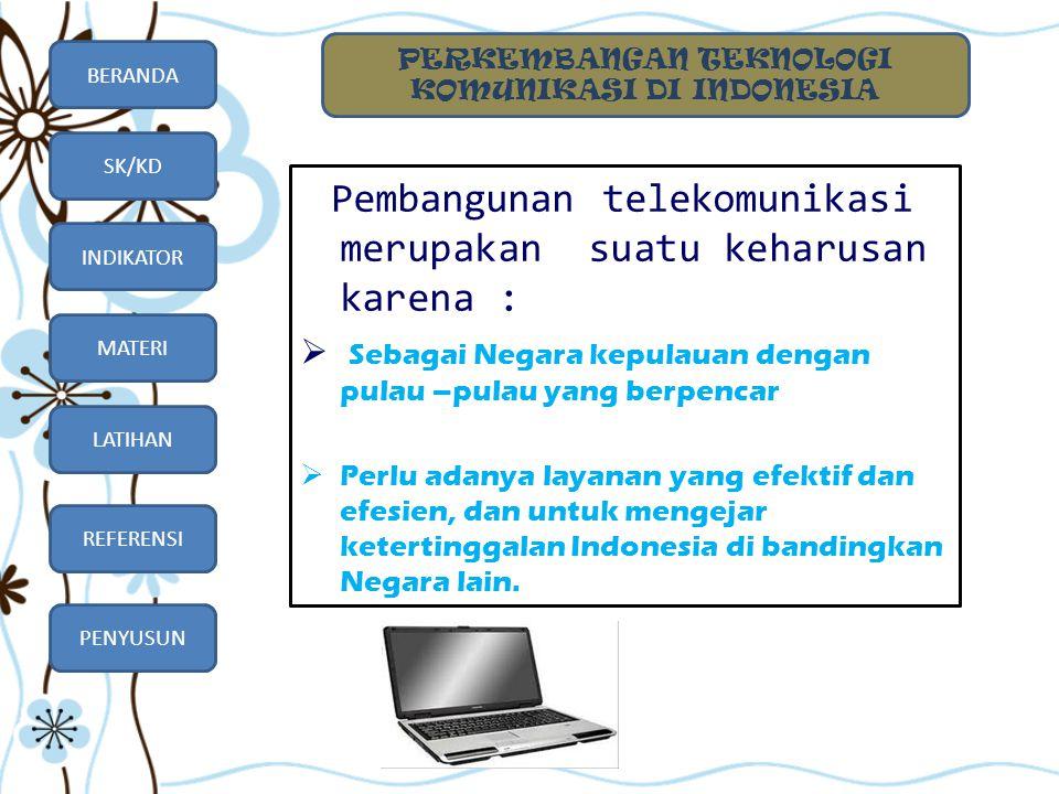 BERANDA SK/KD INDIKATOR MATERI LATIHAN REFERENSI PENYUSUN Pembangunan telekomunikasi merupakan suatu keharusan karena :  Sebagai Negara kepulauan den