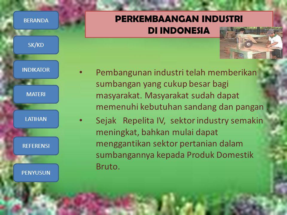 BERANDA SK/KD INDIKATOR MATERI LATIHAN REFERENSI PENYUSUN PERKEMBAANGAN INDUSTRI DI INDONESIA • Pembangunan industri telah memberikan sumbangan yang c