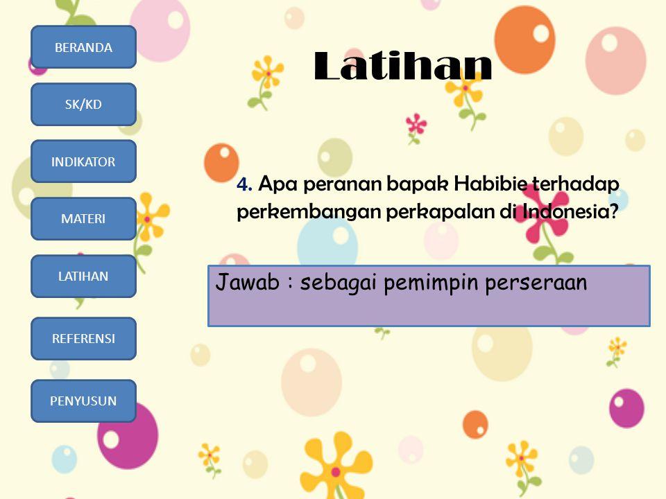 BERANDA SK/KD INDIKATOR MATERI LATIHAN REFERENSI PENYUSUN Latihan 4. Apa peranan bapak Habibie terhadap perkembangan perkapalan di Indonesia? Jawab :