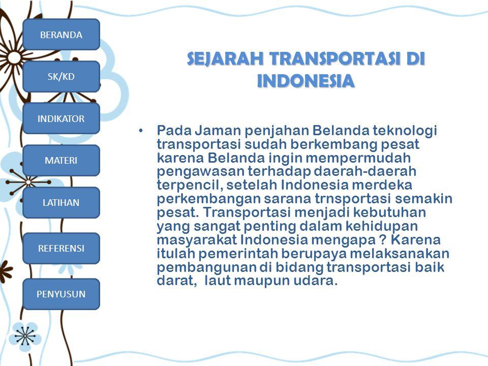 BERANDA SK/KD INDIKATOR MATERI LATIHAN REFERENSI PENYUSUN SEJARAH TRANSPORTASI DI INDONESIA • Pada Jaman penjahan Belanda teknologi transportasi sudah
