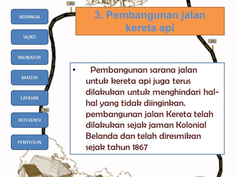 BERANDA SK/KD INDIKATOR MATERI LATIHAN REFERENSI PENYUSUN 3. Pembangunan jalan kereta api • Pembangunan sarana jalan untuk kereta api juga terus dilak