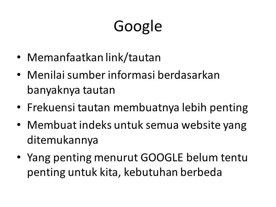 Google • Memanfaatkan link/tautan • Menilai sumber informasi berdasarkan banyaknya tautan • Frekuensi tautan membuatnya lebih penting • Membuat indeks untuk semua website yang ditemukannya • Yang penting menurut GOOGLE belum tentu penting untuk kita, kebutuhan berbeda