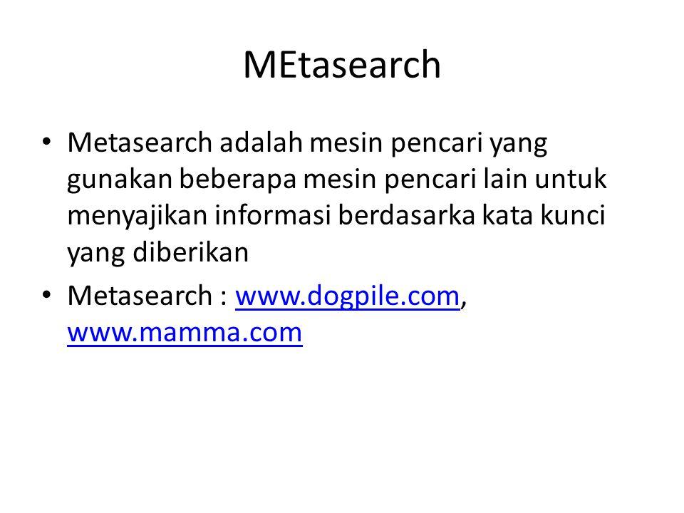 MEtasearch • Metasearch adalah mesin pencari yang gunakan beberapa mesin pencari lain untuk menyajikan informasi berdasarka kata kunci yang diberikan • Metasearch : www.dogpile.com, www.mamma.comwww.dogpile.com www.mamma.com
