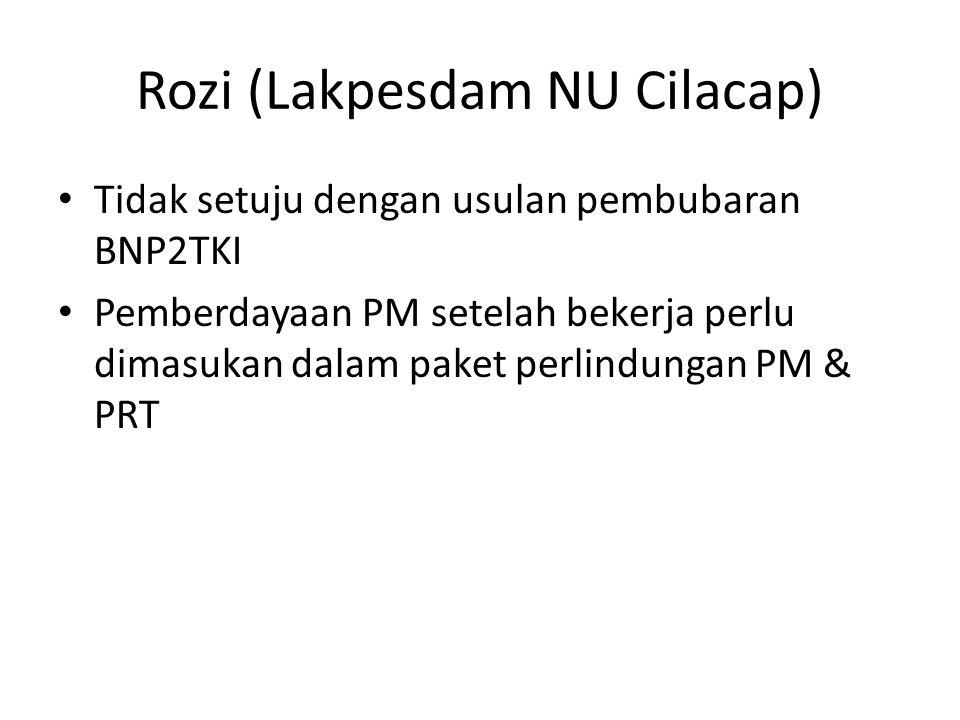 Rozi (Lakpesdam NU Cilacap) • Tidak setuju dengan usulan pembubaran BNP2TKI • Pemberdayaan PM setelah bekerja perlu dimasukan dalam paket perlindungan PM & PRT