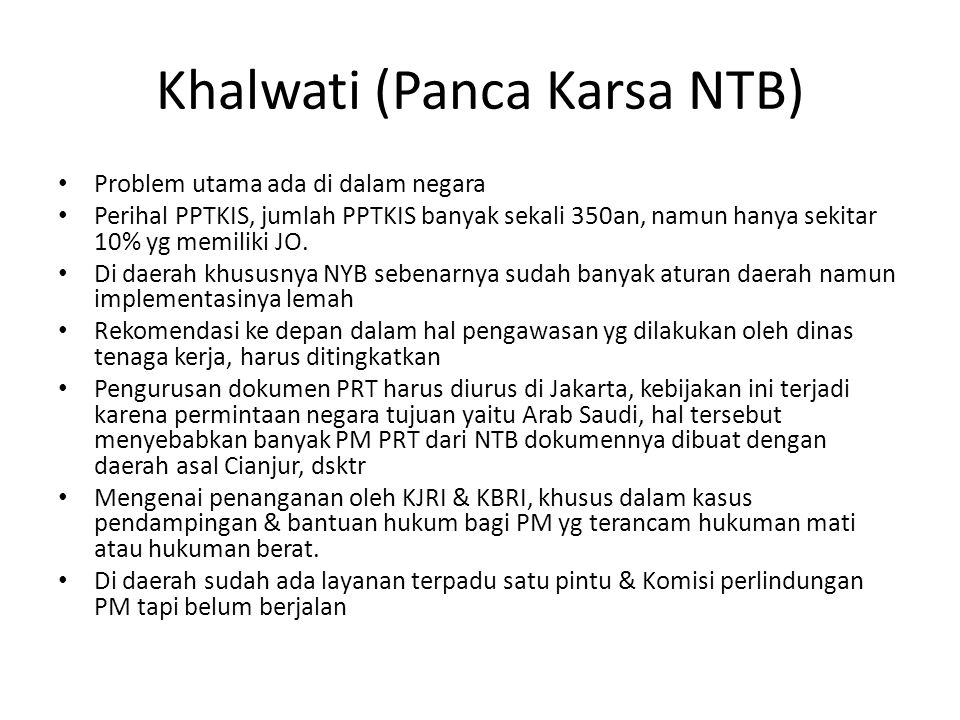 Khalwati (Panca Karsa NTB) • Problem utama ada di dalam negara • Perihal PPTKIS, jumlah PPTKIS banyak sekali 350an, namun hanya sekitar 10% yg memiliki JO.