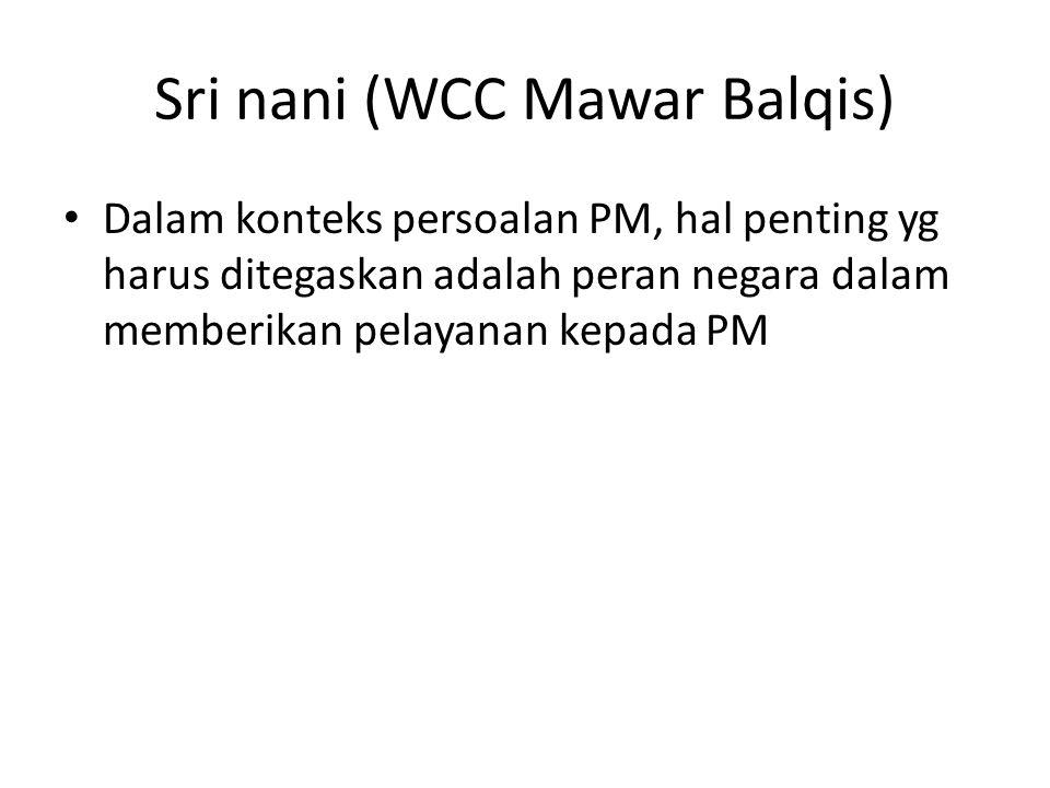 Sri nani (WCC Mawar Balqis) • Dalam konteks persoalan PM, hal penting yg harus ditegaskan adalah peran negara dalam memberikan pelayanan kepada PM