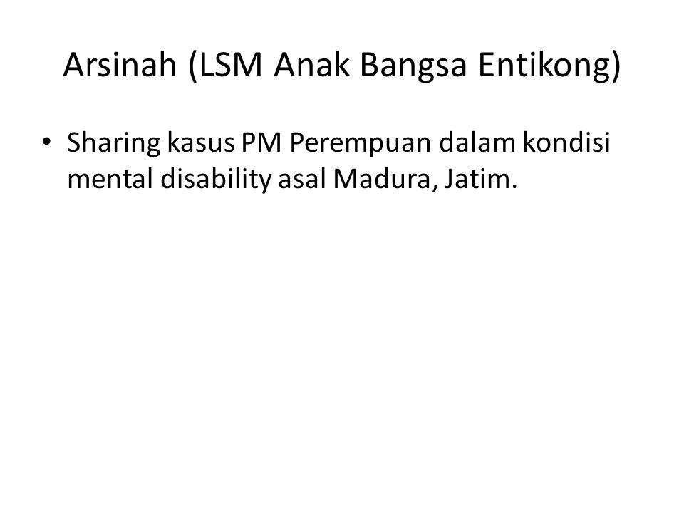 Arsinah (LSM Anak Bangsa Entikong) • Sharing kasus PM Perempuan dalam kondisi mental disability asal Madura, Jatim.