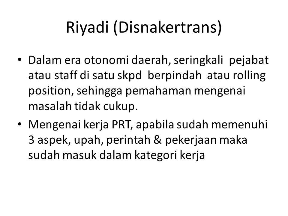 Riyadi (Disnakertrans) • Dalam era otonomi daerah, seringkali pejabat atau staff di satu skpd berpindah atau rolling position, sehingga pemahaman mengenai masalah tidak cukup.