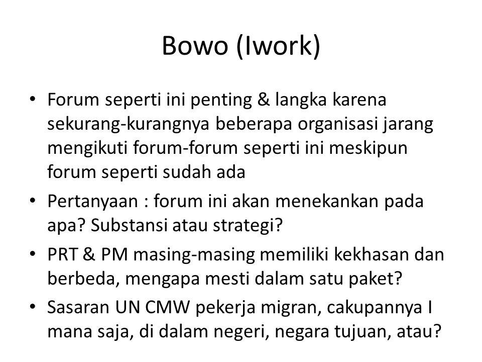 Bowo (Iwork) • Forum seperti ini penting & langka karena sekurang-kurangnya beberapa organisasi jarang mengikuti forum-forum seperti ini meskipun forum seperti sudah ada • Pertanyaan : forum ini akan menekankan pada apa.