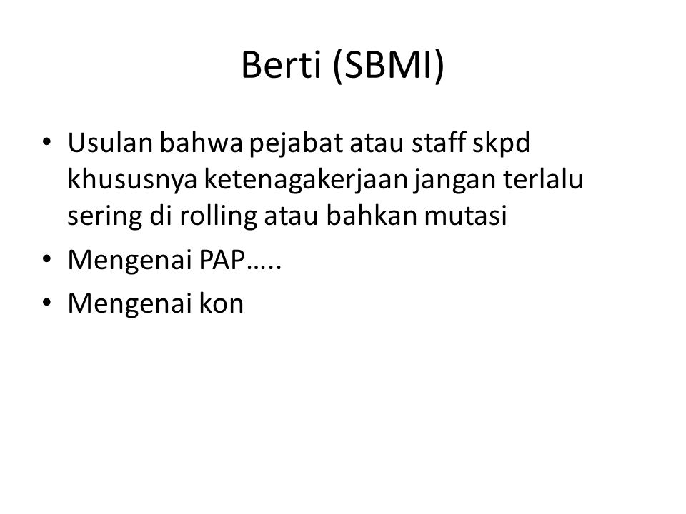 Berti (SBMI) • Usulan bahwa pejabat atau staff skpd khususnya ketenagakerjaan jangan terlalu sering di rolling atau bahkan mutasi • Mengenai PAP…..