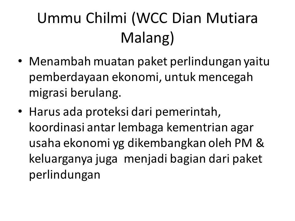 Ummu Chilmi (WCC Dian Mutiara Malang) • Menambah muatan paket perlindungan yaitu pemberdayaan ekonomi, untuk mencegah migrasi berulang.