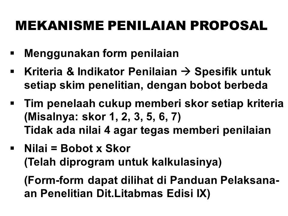 MEKANISME PENILAIAN PROPOSAL  Menggunakan form penilaian  Kriteria & Indikator Penilaian  Spesifik untuk setiap skim penelitian, dengan bobot berbeda  Tim penelaah cukup memberi skor setiap kriteria (Misalnya: skor 1, 2, 3, 5, 6, 7) Tidak ada nilai 4 agar tegas memberi penilaian  Nilai = Bobot x Skor (Telah diprogram untuk kalkulasinya) (Form-form dapat dilihat di Panduan Pelaksana- an Penelitian Dit.Litabmas Edisi IX)