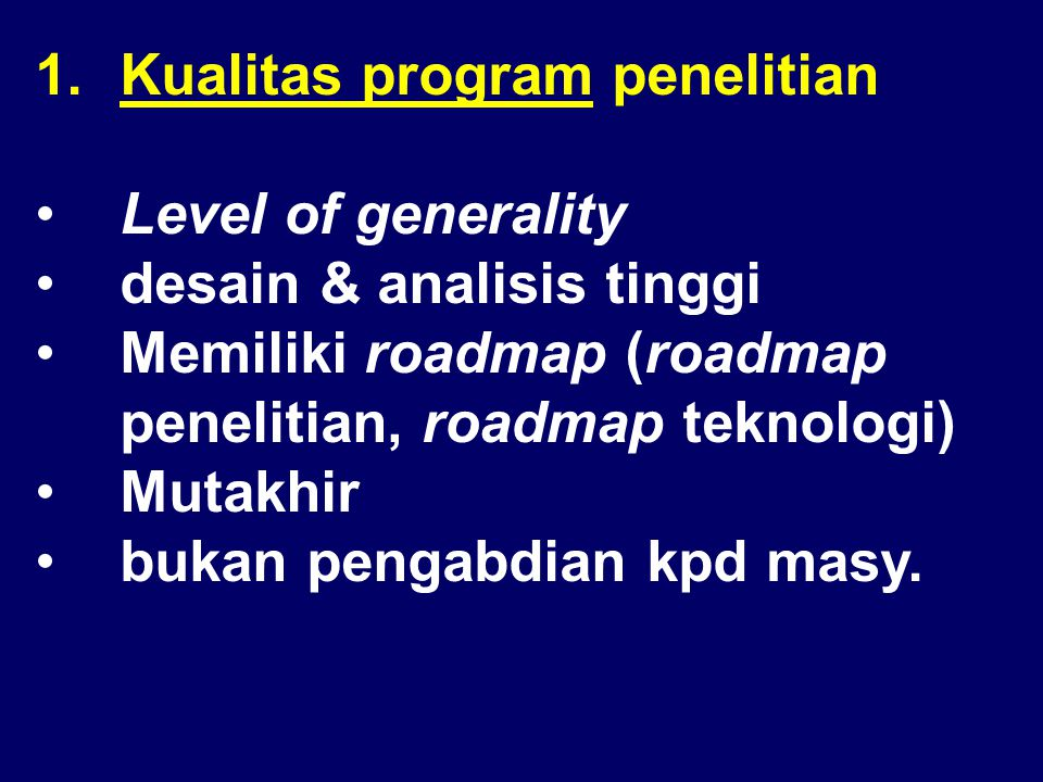 1.Kualitas program penelitian •Level of generality •desain & analisis tinggi •Memiliki roadmap (roadmap penelitian, roadmap teknologi) •Mutakhir •bukan pengabdian kpd masy.