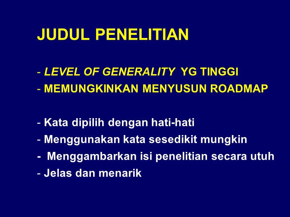 JUDUL PENELITIAN - LEVEL OF GENERALITY YG TINGGI - MEMUNGKINKAN MENYUSUN ROADMAP - Kata dipilih dengan hati-hati - Menggunakan kata sesedikit mungkin - Menggambarkan isi penelitian secara utuh - Jelas dan menarik