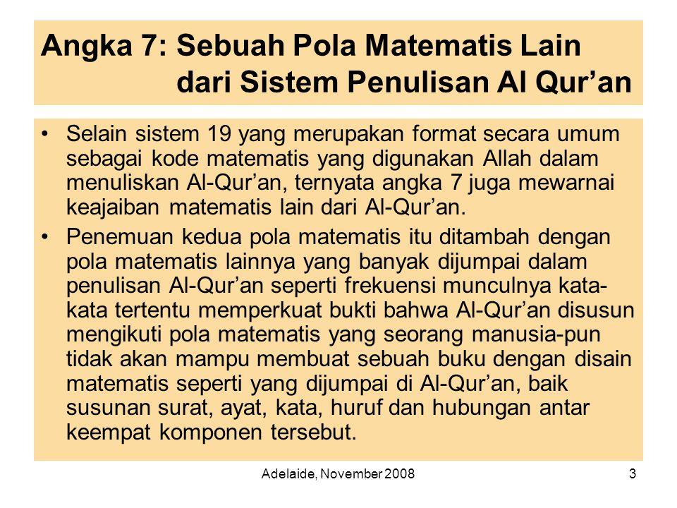 Adelaide, November 20083 Angka 7: Sebuah Pola Matematis Lain dari Sistem Penulisan Al Qur'an •Selain sistem 19 yang merupakan format secara umum sebagai kode matematis yang digunakan Allah dalam menuliskan Al-Qur'an, ternyata angka 7 juga mewarnai keajaiban matematis lain dari Al-Qur'an.