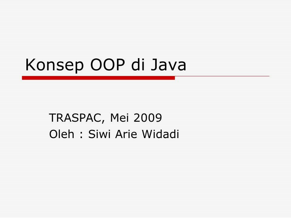 Konsep OOP di Java TRASPAC, Mei 2009 Oleh : Siwi Arie Widadi
