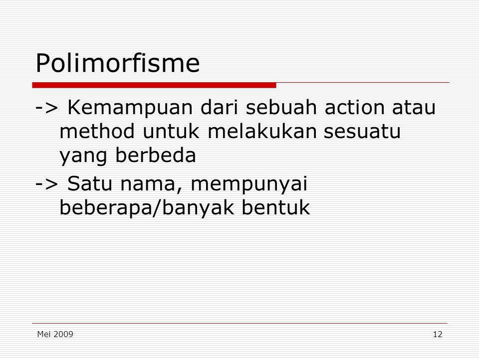 Mei 200912 Polimorfisme -> Kemampuan dari sebuah action atau method untuk melakukan sesuatu yang berbeda -> Satu nama, mempunyai beberapa/banyak bentuk