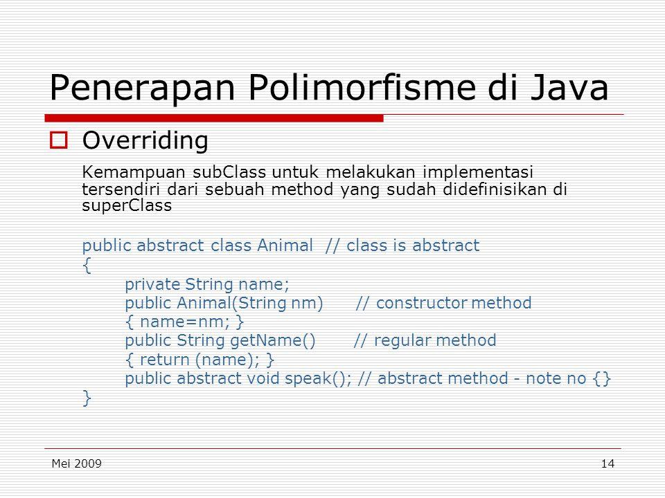 Mei 200914 Penerapan Polimorfisme di Java  Overriding Kemampuan subClass untuk melakukan implementasi tersendiri dari sebuah method yang sudah didefinisikan di superClass public abstract class Animal // class is abstract { private String name; public Animal(String nm) // constructor method { name=nm; } public String getName() // regular method { return (name); } public abstract void speak(); // abstract method - note no {} }