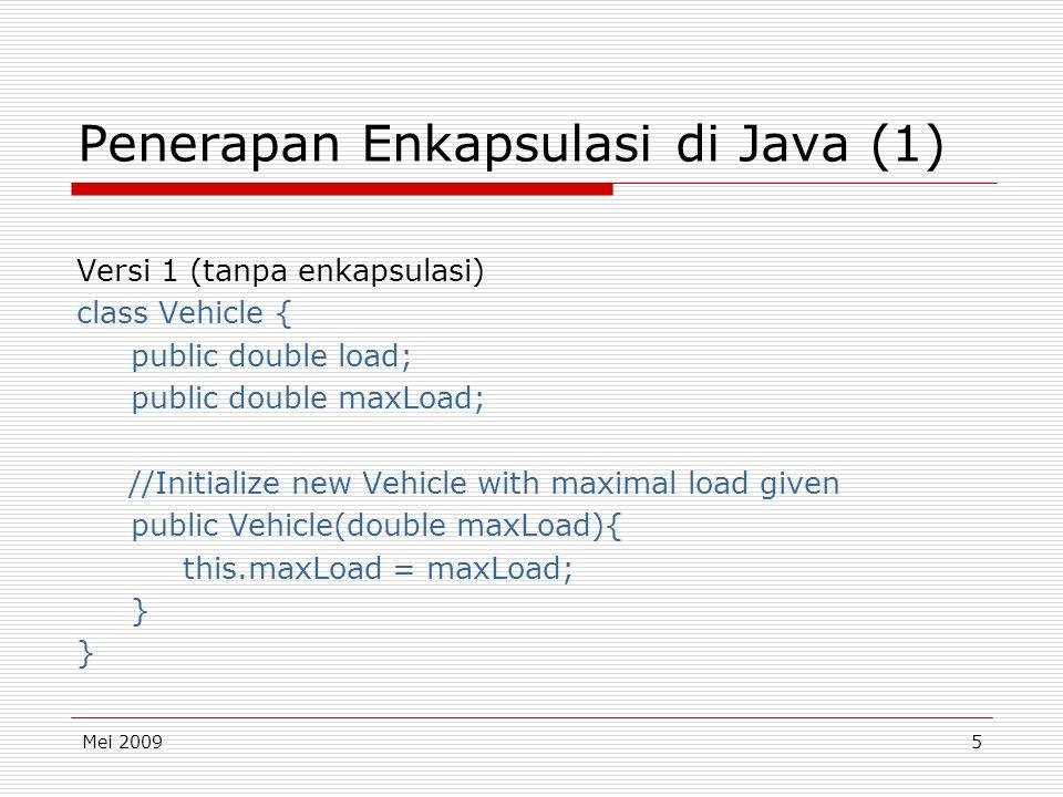 Mei 20095 Penerapan Enkapsulasi di Java (1) Versi 1 (tanpa enkapsulasi) class Vehicle { public double load; public double maxLoad; //Initialize new Vehicle with maximal load given public Vehicle(double maxLoad){ this.maxLoad = maxLoad; } }