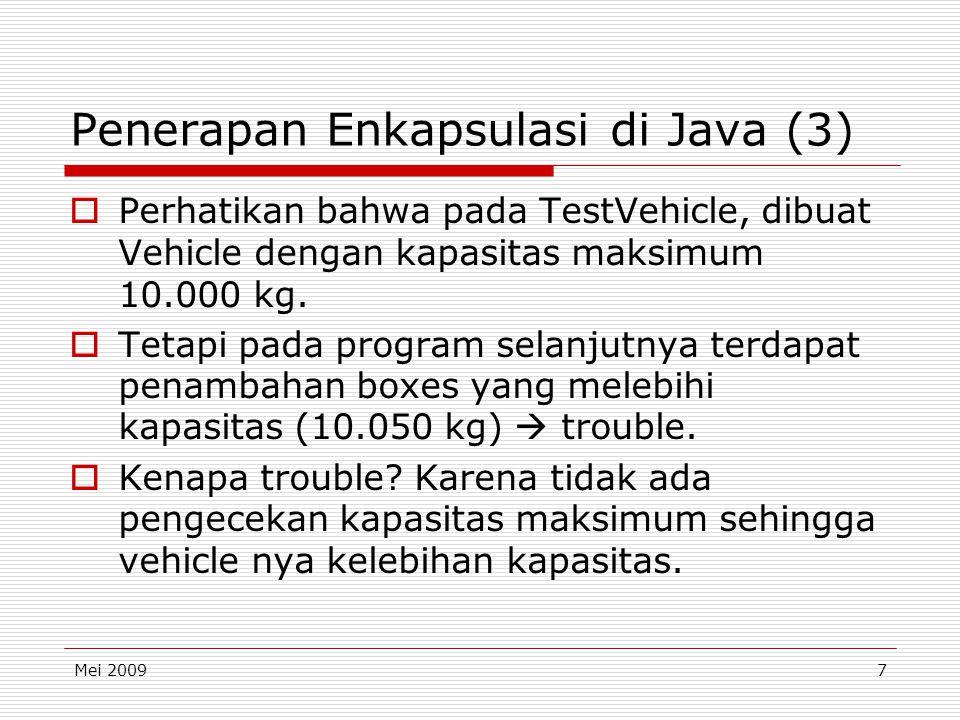 Mei 20097 Penerapan Enkapsulasi di Java (3)  Perhatikan bahwa pada TestVehicle, dibuat Vehicle dengan kapasitas maksimum 10.000 kg.  Tetapi pada pro