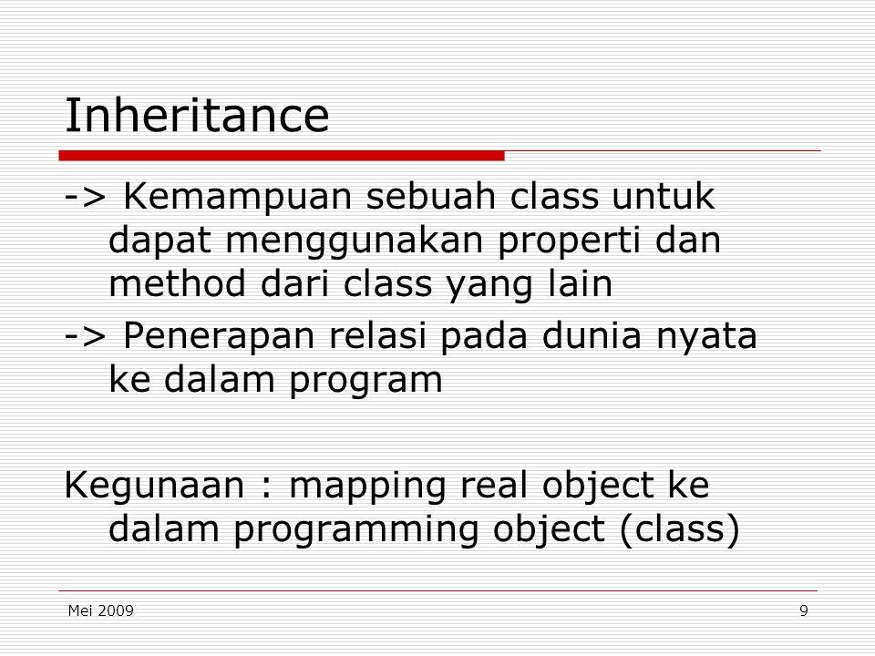 Mei 20099 Inheritance -> Kemampuan sebuah class untuk dapat menggunakan properti dan method dari class yang lain -> Penerapan relasi pada dunia nyata ke dalam program Kegunaan : mapping real object ke dalam programming object (class)