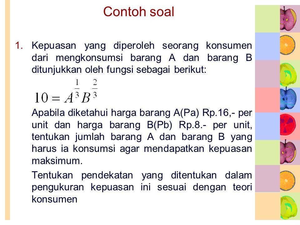 Contoh soal 1.Kepuasan yang diperoleh seorang konsumen dari mengkonsumsi barang A dan barang B ditunjukkan oleh fungsi sebagai berikut: Apabila diketa