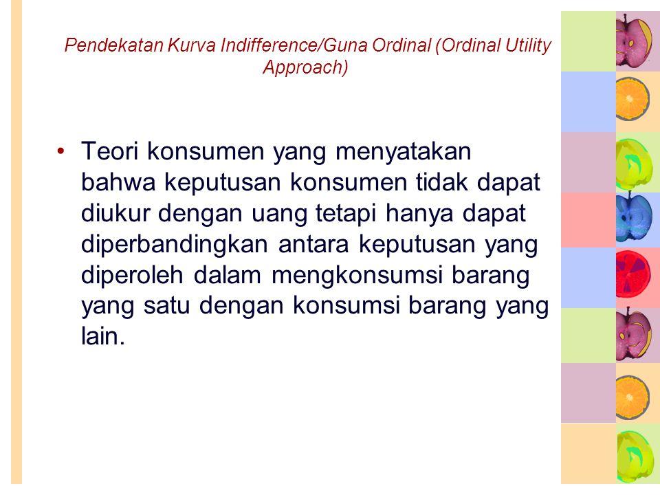 Pendekatan Kurva Indifference/Guna Ordinal (Ordinal Utility Approach) •Teori konsumen yang menyatakan bahwa keputusan konsumen tidak dapat diukur deng