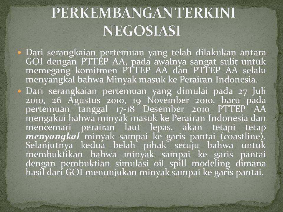  Dari serangkaian pertemuan yang telah dilakukan antara GOI dengan PTTEP AA, pada awalnya sangat sulit untuk memegang komitmen PTTEP AA dan PTTEP AA selalu menyangkal bahwa Minyak masuk ke Perairan Indonesia.