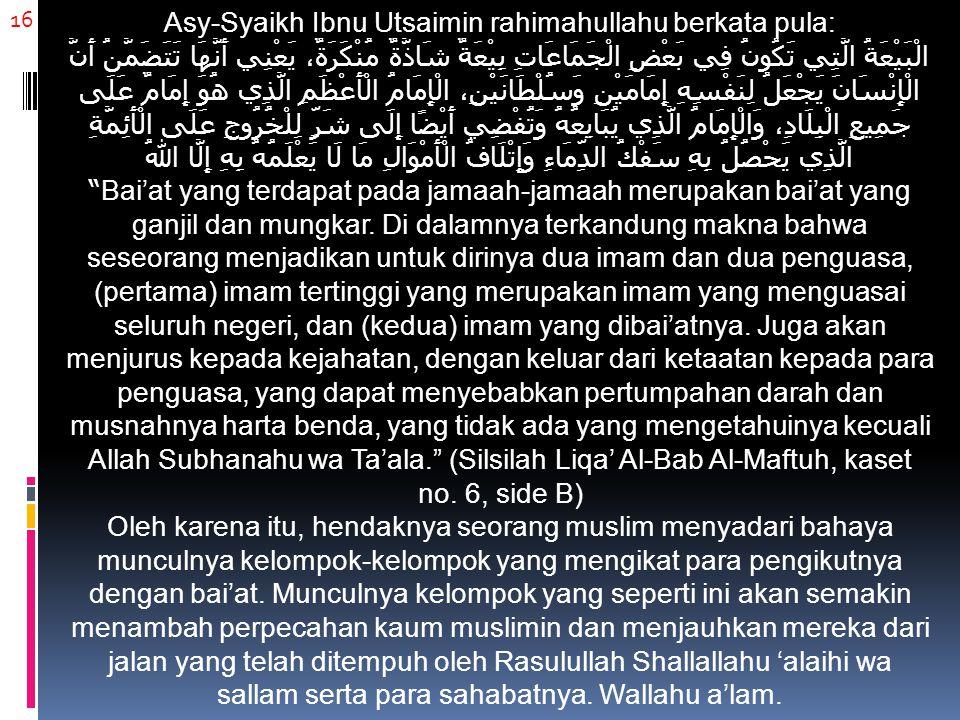 16 Asy-Syaikh Ibnu Utsaimin rahimahullahu berkata pula: الْبَيْعَةُ الَّتِي تَكُونُ فِي بَعْضِ الْجَمَاعَاتِ بِيْعَةٌ شَاذَّةٌ مُنْكَرَةٌ، يَعْنِي أَن