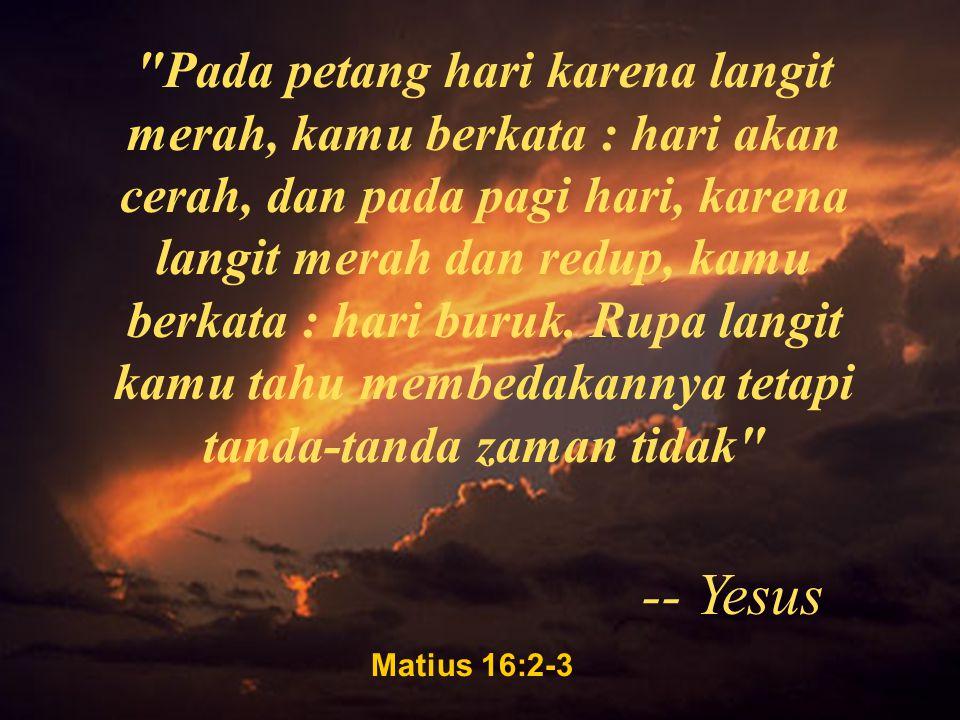 Matius 16:2-3 Pada petang hari karena langit merah, kamu berkata : hari akan cerah, dan pada pagi hari, karena langit merah dan redup, kamu berkata : hari buruk.