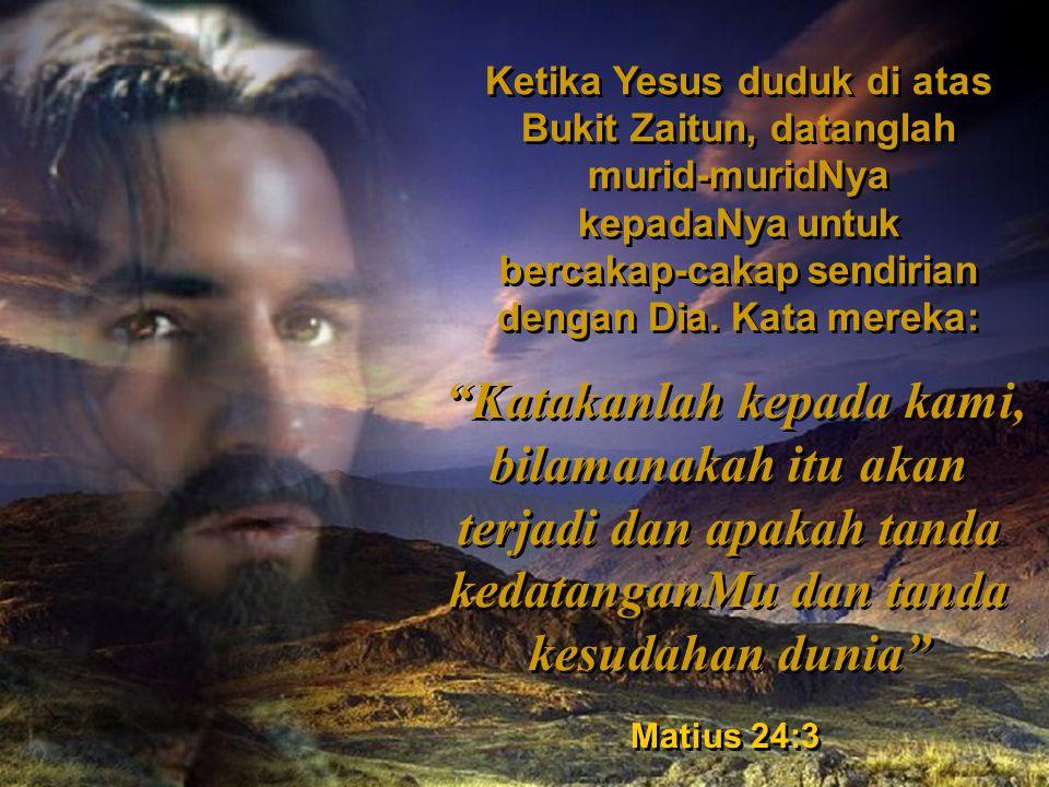 Ketika Yesus duduk di atas Bukit Zaitun, datanglah murid-muridNya kepadaNya untuk bercakap-cakap sendirian dengan Dia.