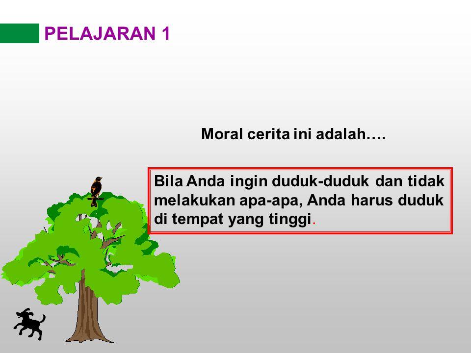 PELAJARAN 1 Moral cerita ini adalah…. Bila Anda ingin duduk-duduk dan tidak melakukan apa-apa, Anda harus duduk di tempat yang tinggi.