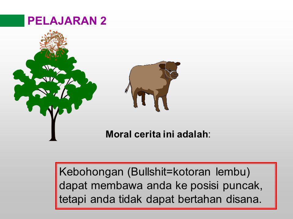 PELAJARAN 2 Moral cerita ini adalah: Kebohongan (Bullshit=kotoran lembu) dapat membawa anda ke posisi puncak, tetapi anda tidak dapat bertahan disana.
