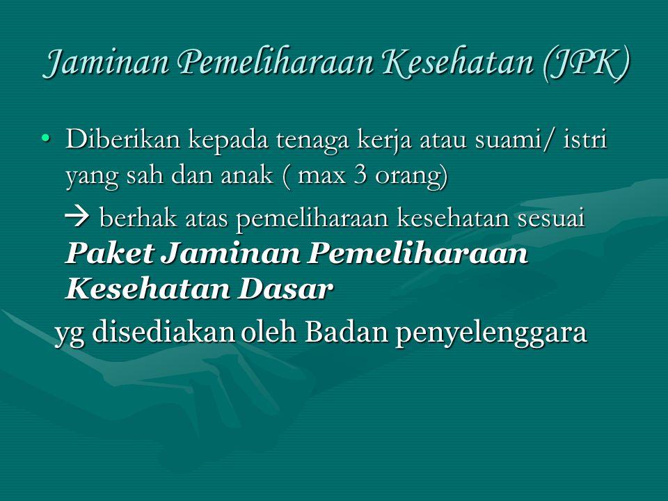 Jaminan Pemeliharaan Kesehatan (JPK) •Diberikan kepada tenaga kerja atau suami/ istri yang sah dan anak ( max 3 orang)  berhak atas pemeliharaan kese